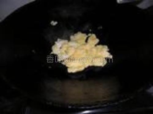锅热油,放入蛋液,快速煸炒后,捞出。