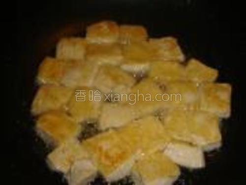 豆腐切小四方块,放入热油锅里,大火煎两面金黄。