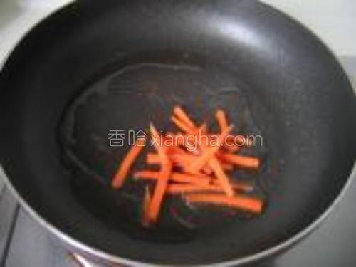 先煸炒胡萝卜几下捞出。